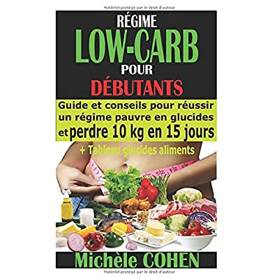 RÉGIME LOW-CARB POUR DÉBUTANTS: Guide et conseils pour réussir un régime pauvre en glucides et perdre 10 kg en 15 jours + Tableau glucides aliments