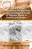 Stereo: Comparative Perspectives on the Sociological Study of Popular Music in France and Britain (Ashgate Popular and Folk Music Series)