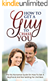 How To Get A Guy To Chase You: The No Nonsense Guide On How To Get A Boyfriend And Not Settling For 2nd Best