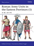 Roman Army Units in the Eastern Provinces (1): 31 BC–AD 195 (Men-at-Arms Book 511)