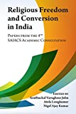 Religious Freedom and Conversion in India: Papers from the Fourth Saiacs Academic Consultation: Volume 4