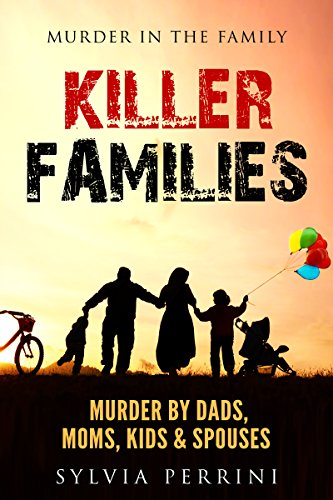 free kindle book KILLER FAMILIES: TRUE CRIME: MURDER BY DADS, MOMS, KIDS & SPOUSES (MURDER IN THE FAMILY Book 1)