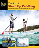 Art of Stand Up Paddling: A Complete Guide to Sup on Lakes, Rivers, and Oceans (How to Paddle)