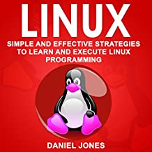 Linux: Simple and Effective Strategies to Learn and Execute Linux Programming