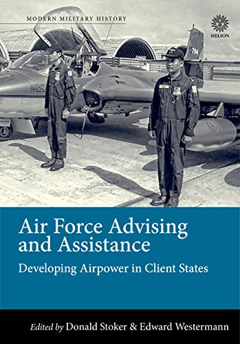 Air Force Advising and Assistance: Developing Airpower in Client States (Modern Military History)