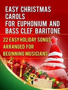 Easy Christmas Carols For Euphonium and Baritone Bass Clef: 22 Easy Holiday Songs Arranged For Beginning Musicians (Easy Christmas Carols For Concert Band Instruments Book 1)