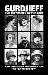 Gurdjieff and the Women of the Rope: Notes of Meetings in Paris and New York 1935-1939 and 1948-1949