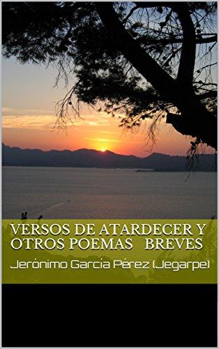 VERSOS DE ATARDECER Y OTROS POEMAS BREVES: Jerónimo García Pérez (Jegarpe)