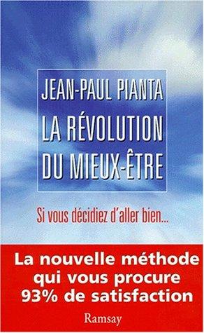 La revolution du mieux-etre : Si vous décidiez d'aller bien, la nouvelle méthode qui vous procure 93% de satisfaction par Jean-Paul Pianta