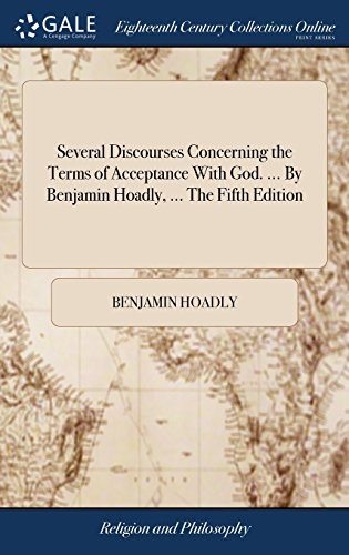 Several Discourses Concerning the Terms of Acceptance with God. ... by Benjamin Hoadly, ... the Fifth Edition