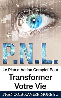 PNL: Le Plan d'Action Complet Pour Transformer Votre Vie par [Moreau, François-Xavier]