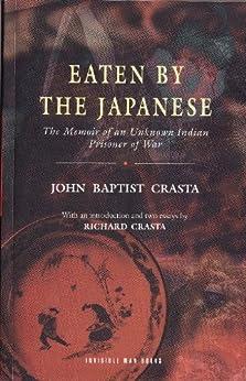 EATEN BY THE JAPANESE: The Memoir of an Unknown Indian Prisoner of War by [Crasta, John Baptist]