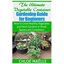 The Ultimate Vegetable Container Gardening Guide for Beginners: How to Grow Healthy Vegetables and Herb Gardens in Small Spaces and Containers by Chloe Maelle (2014-10-28)