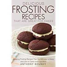 Delicious Frosting Recipes That Are Great for Cakes: Amazing frosting recipes that you will love to make and use on cakes and cupcakes (English Edition)