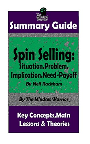 SUMMARY: Spin Selling: Situation.Problem.Implication.Need-Payoff: BY Neil Rackham | The MW Summary Guide (Sales & Selling, Management, Negotiation) por The Mindset Warrior