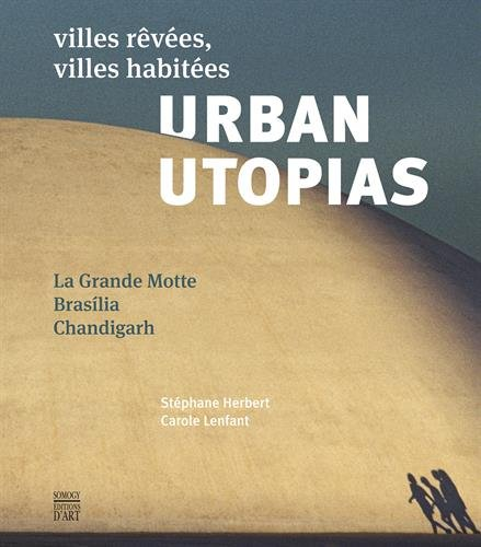 Urban Utopias : Villes rêvées, villes habitées : La Grande Motte, Brasilia, Chandigarh par Stephane Herbert