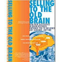Selling to the Old Brain: How New Discoveries In Brain Research Empower You T...