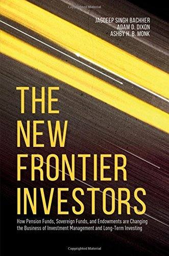 The New Frontier Investors: How Pension Funds, Sovereign Funds, and Endowments are Changing the Business of Investment Management and Long-Term Investing by Jagdeep Singh Bachher (2016-08-28)