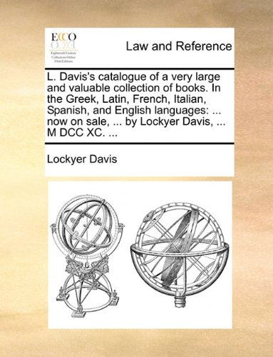 L. Davis's catalogue of a very large and valuable collection of books. In the Greek, Latin, French, Italian, Spanish, and English languages: ... now on sale, ... by Lockyer Davis, ... M DCC XC. ... por Lockyer Davis