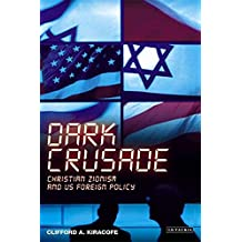 Dark Crusade: Christian Zionism and Us Foreign Policy (International Library of Political Studies)