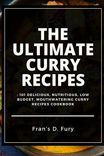 The Ultimate Curry Recipes: 101 Delicious, Nutritious, Low Budget, Mouthwatering Curry Recipes Cookbook