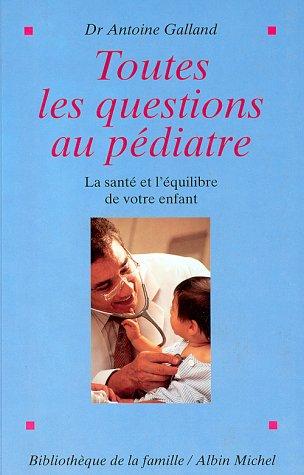 Toutes les questions au pediatre. La sante et l'equilibre de votre enfant par Antoine Galland