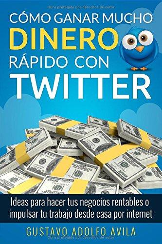 Cómo Ganar Mucho Dinero Rápido Con Twitter: Ideas Para Hacer Tus Negocios Rentables o Impulsar Tu Trabajo Desde Casa Por Internet por Gustavo Adolfo Avila