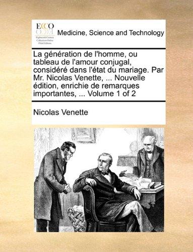 La génération de l'homme, ou tableau de l'amour conjugal, considéré dans l'état du mariage. Par Mr. Nicolas Venette, ... Nouvelle édition, enrichie de remarques importantes, ...  Volume 1 of 2