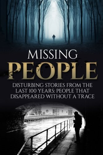 Missing People: Disturbing Stories From The Last 100 Years: People That Disappeared Without A Trace: Volume 1 (Conspiracy Theories, Missing Persons, Unexplained Disappearances, Unexplained Mysteries)