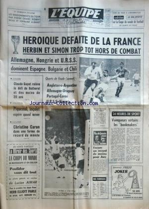 EQUIPE (L') [No 6317] du 21/07/1966 - HEROIQUE DEFAITE DE LA FRANCE / HERBIN ET SIMON HORS DE COMBAT - ALLEMAGNE / HONGRIE ET URSS DOMINENT L'ESPAGNE - LA BULGARIE ET LE CHILI - CYCLISME / CLAUDE GUYOT RELEVE LE DEFI DE BOTHEREL - ATHLETISME / PIQUEMAL INQUIET - NATATION / CHRISTINE CARON - VAINQUEURS CERTAINS LES BOOKMAKERS - ENCORE UN RECORD DE MOINS POUR JAZY - LES ENSEIGNEMENTS DU TOUR PAR PIERRE CHANY / ROBERT SILVA ET FERNAND ALBARET