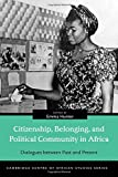 Citizenship, Belonging, and Political Community in Africa: Dialogues between Past and Present (Cambridge Centre of African Studies)