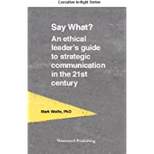 Say what? An ethical leader's guide to strategic communication in the 21st century (Executive In-flight Series) (English Edition)