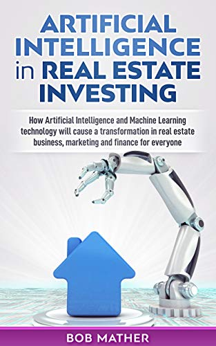 Artificial Intelligence in Real Estate Investing: How Artificial Intelligence and Machine Learning technology will cause a transformation in real estate ... and finance for everyone (English Edition)