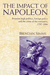 The Impact of Napoleon: Prussian High Politics, Foreign Policy and the Crisis of the Executive, 1797-1806