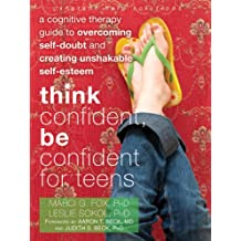 Think Confident, Be Confident for Teens: A Cognitive Therapy Guide to Overcoming Self-Doubt and Creating Unshakable Self-Esteem (An Instant Help Book for Teens)