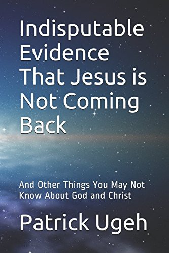 indisputable-evidence-that-jesus-is-not-coming-back-and-other-things-you-may-not-know-about-god-and-