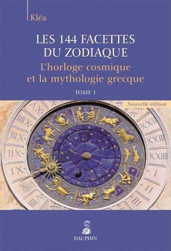 Les 144 facettes du zodiaque : Tome 1, L'horloge cosmique et la mythologie grecque