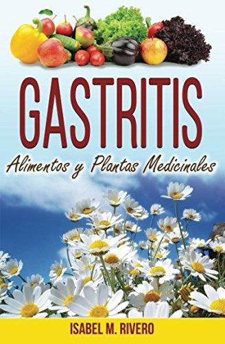 GASTRITIS. Alimentos y Plantas Medicinales.: Conoce TODO sobre la gastritis, y aprende cómo tratarla con la alimentación, con zumos y con las plantas medicinales más efectivas. por Isabel M. Rivero