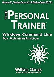 Windows Command Line for Administration for Windows, Windows Server 2012 and Windows Server 2012 R2: The Personal Trainer by William Stanek (2015-07-02)