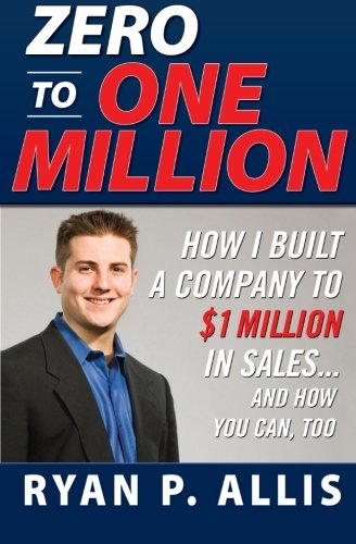 Zero to One Million: How I Built My Company to $1 Million in Sales . . . and How You Can, Too: How to Drive a Company to $1,000,000 in Sales