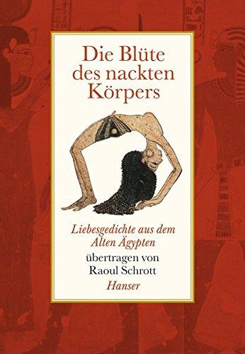 Die Blüte des nackten Körpers: Liebesgedichte aus dem Alten Ägypten
