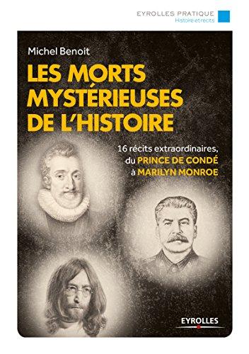 Les morts mystérieuses de l'histoire: 16 récits extraordinaires, du Prince de Condé à Marilyn Monroe (Eyrolles Pratique) par Michel Benoit