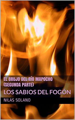 El BRUJO DEL RÍO MAPOCHO  (SEGUNDA PARTE): LOS SABIOS DEL FOGÓN por Nilas Solano