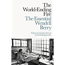 The World-Ending Fire: The Essential Wendell Berry by Wendell Berry (2017-01-26)