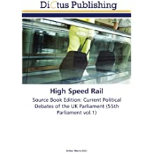 High Speed Rail: Source Book Edition: Current Political Debates of the UK Parliament (55th Parliament vol.1)