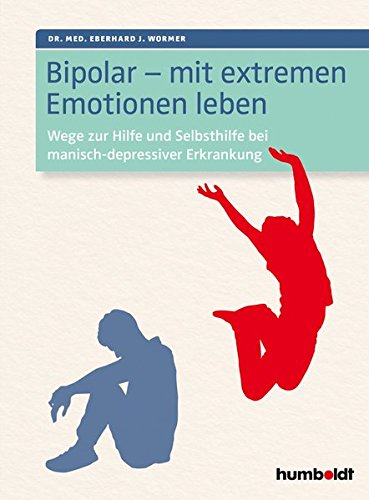 Bipolar - mit extremen Emotionen leben: Wege zur Hilfe und Selbsthilfe bei manisch-depressiver Erkrankung
