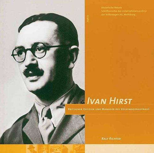 Ivan Hirst: Britischer Offizier und Manager des Volkswagenaufbaus (Historische Notate. Schriftenreihe der Historischen Kommunikation der Volkswagen Aktiengesellschaft)
