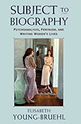 Subject to Biography: Psychoanalysis, Feminism and Writing Women's Lives by Elisabeth Young-bruehl (1999-02-01)