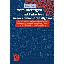 Vom Richtigen und Falschen in der elementaren Algebra: Ein Büchlein zum Aufdecken von Fehlerquellen, insbesondere für Menschen, die gelegentlich glauben, an der Mathematik verzweifeln zu müssen