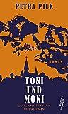 Toni und Moni oder: Anleitung zum Heimatroman von Petra Piuk